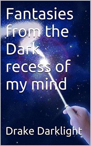 Fantasies from the Dark recess of my mind  by  Drake Darklight
