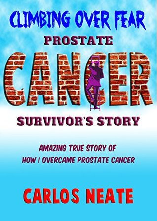 Climbing Over Fear: Prostate Cancer Survivors Story  by  Carlos Neate