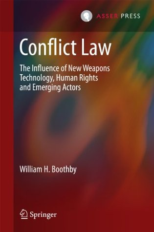 Conflict Law: The Influence of New Weapons Technology, Human Rights and Emerging Actors  by  William H Boothby