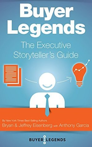 Buyer Legends: The Executive Storytellers Guide Jeffrey Eisenberg, Bryan Eisenberg, Anthony Garcia