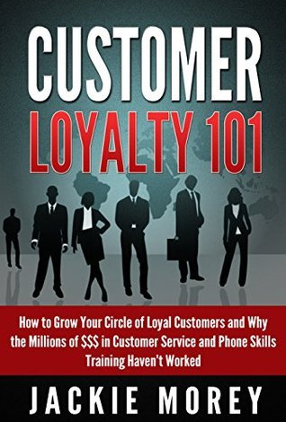 Customer Loyalty 101 - Revised and Updated: How to Grow Your Circle of Loyal Customers and Why the Millions of $$$ in Customer Service and Phone Skills ... Havent Worked (Honor in the Marketplace)  by  Jackie Morey