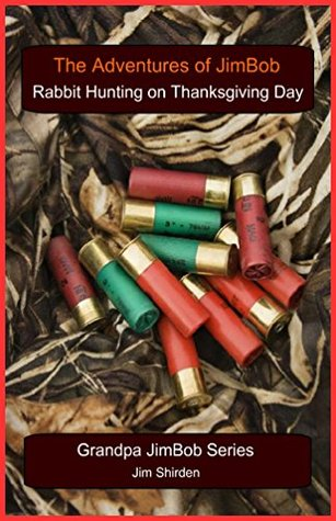 Adventures of JimBob: Rabbit Hunting Thanksgiving Day: A heartwarming story about a 12 year old farm boy named Jim who has the desire to go rabbit hunting ... his dad, grandpa, and uncle on Thanksgiv  by  Jim Shirden