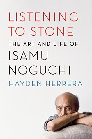 Listening to Stone: The Art and Life of Isamu Noguchi Hayden Herrera