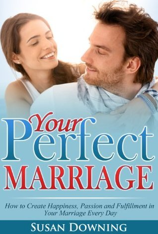 Your Perfect Marriage: How to Create Happiness, Passion and Fulfillment in Your Marriage Every Day Susan Downing