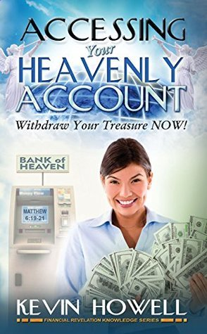 Accessing Your Heavenly Account: Withdraw Your Treasure NOW! (Financial Revelation Knowledge Series Book 2)  by  Kevin Howell