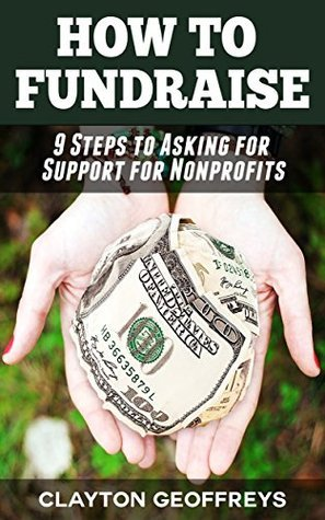 How to Fundraise: 9 Steps to Asking for Support for Nonprofits  by  Clayton Geoffreys