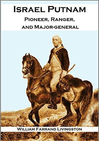 Israel Putnam: Pioneer, Ranger, and Major-general, 1718-1790  by  William Farrand Livingston