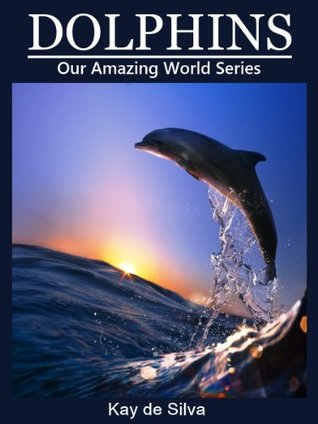 Dolphins: Amazing Pictures & Fun Facts on Animals in Nature (Our Amazing World Series Book 3)  by  Kay de Silva