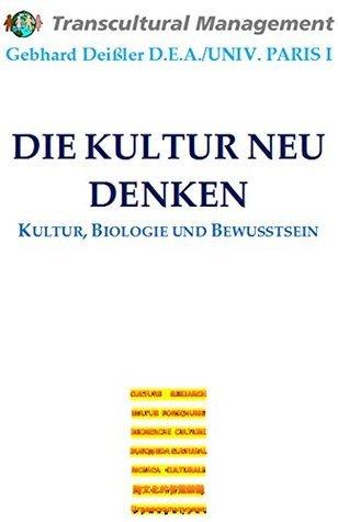 DIE KULTUR NEU DENKEN: Kultur, Biologie und Bewusstsein Gebhard Deissler