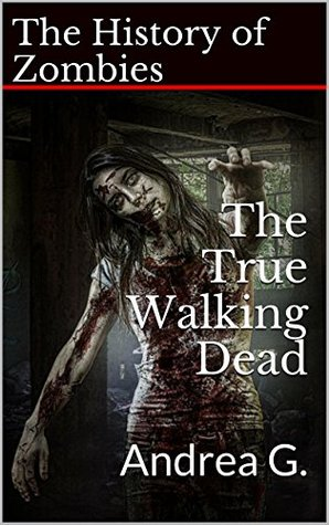 The True Walking Dead: The History of Zombies Andrea G.