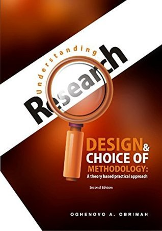 Understanding Research Design and Choice of Methodology: A Theory Based Practical Approach Oghenovo Obrimah