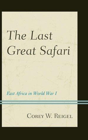 The Last Great Safari: East Africa in World War I  by  Corey W. Reigel