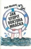 Jak utopit doktora Mráčka Petr Markov