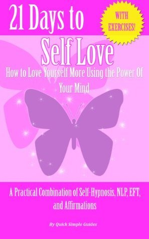21 Days to Self-Love: How to Love Yourself More Using the Power of Your Mind (21 Days to Change - A Practical Combination of Self-Hypnosis, NLP, EFT, and Affirmations) Quick Simple Guides
