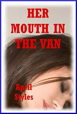 Her Mouth in the Van: A College Sex in Public Erotica Story  by  April Styles