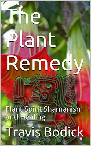 The Plant Remedy: Plant Spirit Shamanism and Healing Travis Bodick