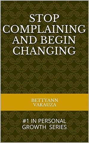 STOP COMPLAINING AND BEGIN CHANGING: #1 IN PERSONAL GROWTH SERIES  by  Bettyann Vakauza