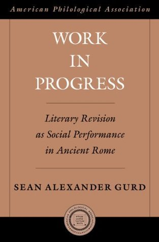 Work in Progress: Literary Revision as Social Performance in Ancient Rome (American Philological Association American Classical Studies Series)  by  Sean Alexander Gurd