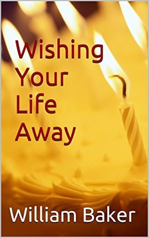 Wishing Your Life Away William Baker