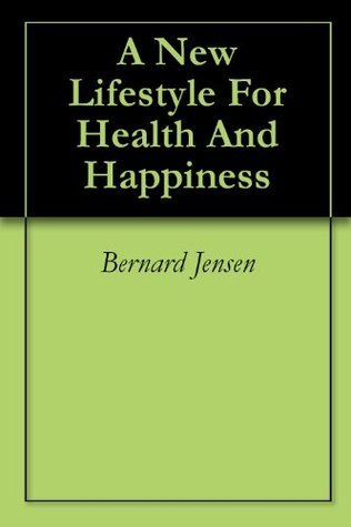 A New Lifestyle For Health And Happiness  by  Bernard Jensen