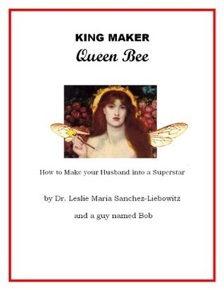 King Maker Queen Bee - How to Turn Your Husband into a Superstar  by  Dr. Leslie Maria Sanchez-Liebowitz