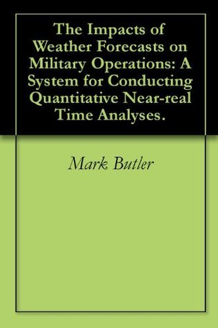 The Impacts of Weather Forecasts on Military Operations: A System for Conducting Quantitative Near-real Time Analyses. Mark Butler