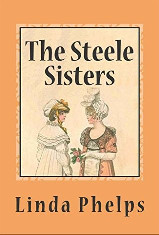 The Steele Sisters: A Sense and Sensibility Tale  by  Linda Phelps