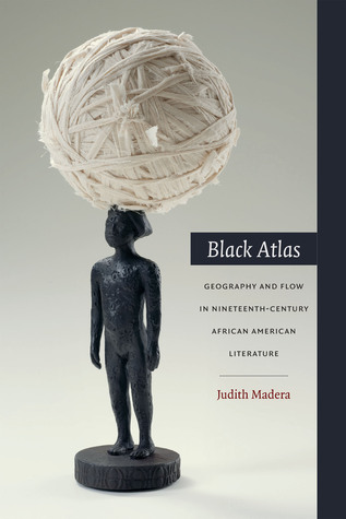 Black Atlas: Geography and Flow in Nineteenth-Century African American Literature Judith Madera
