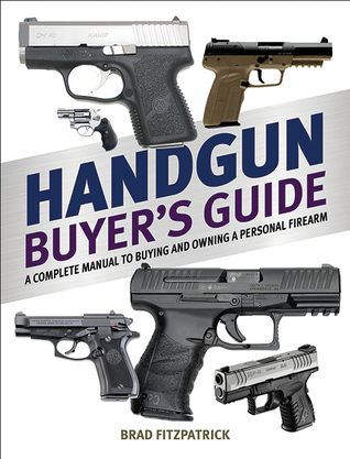Handgun Buyers Guide: A Complete Manual to Buying and Owning a Personal Firearm  by  Brad Fitzpatrick