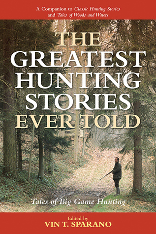The Greatest Hunting Stories Ever Told: Tales of Big Game Hunting Vincent T. Sparano