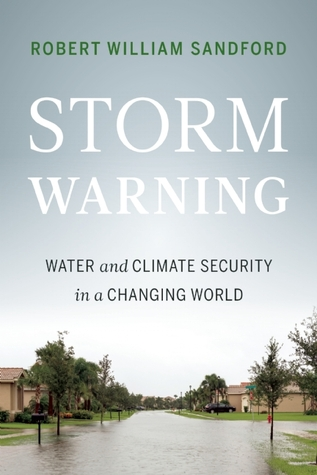 Storm Warning: Water and Climate Security in a Changing World  by  Robert William Sandford