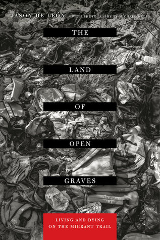 The Land of Open Graves: Living and Dying on the Migrant Trail Jason De León