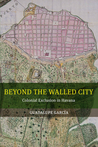 Beyond the Walled City: Colonial Exclusion in Havana  by  guadalupe garcia