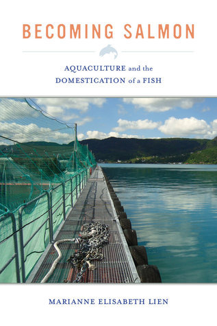 Becoming Salmon: Aquaculture and the Domestication of a Fish Marianne Elisabeth Lien