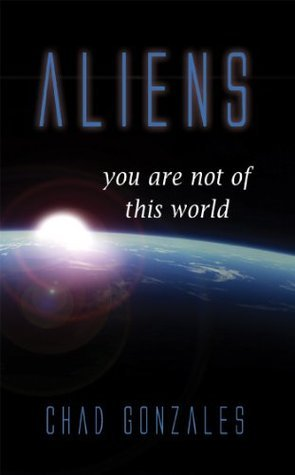 ALIENS: You Are Not Of This World Chad Gonzales