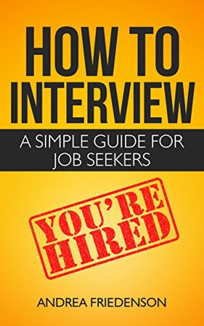 How to Interview: A Simple Guide for Job Seekers Andrea Friedenson