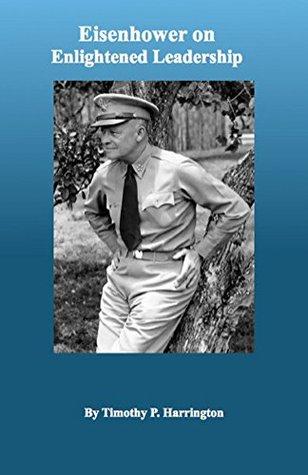Eisenhower on Enlightened Leadership  by  Timothy P. Harrington