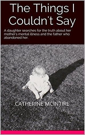 The Things I Couldnt Say: A daughter searches for the truth about her mothers mental illness and the father who abandoned her.  by  Catherine McIntire