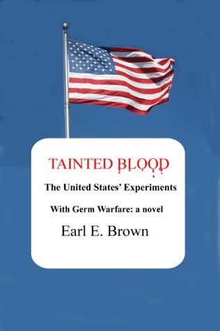 TAINTED BLOOD: THE UNITED STATES EXPERIMENTS WITH GERM WARFARE Earl E. Brown