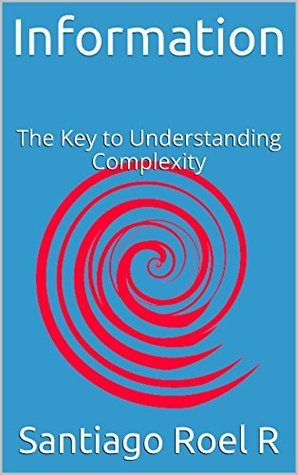 Information: The Key to Understanding Complexity  by  Santiago Roel R