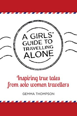A Girls Guide to Travelling Alone: Inspiring true tales from solo women travellers Gemma Thompson