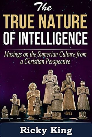The Nature of True Intelligence: Musings on the Ancient Sumerian Culture From a Christian Perspective Ricky King