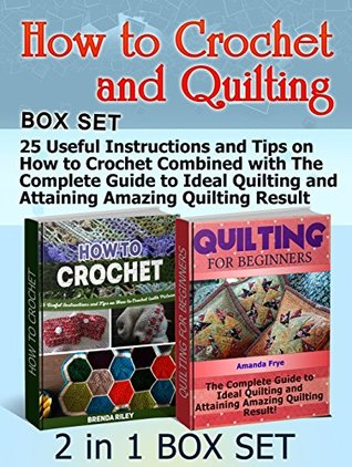 How to Crochet and Quilting Box Set: 25 Useful Instructions and Tips on How to Crochet Combined with The Complete Guide to Ideal Quilting and Attaining ... Set, How to Crochet, quilting for dummies) Brenda Riley