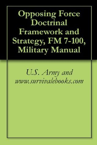 Opposing Force Doctrinal Framework and Strategy, FM 7-100, Military Manual  by  U.S. Army and www.survivalebooks.com