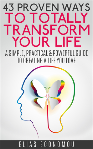 43 Proven Ways To Totally Transform Your Life: A simple, practical & powerful guide to creating a life you love  by  Elias Economou