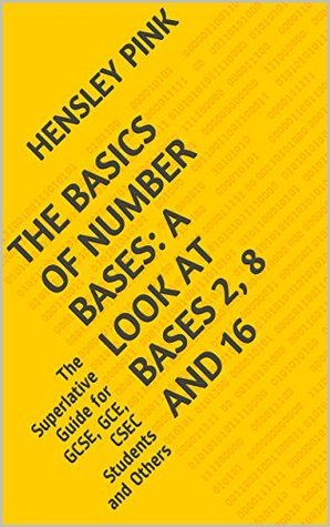 The Basics of Number Bases: A Look at Bases 2, 8 and 16: The Superlative Guide for GCSE, GCE, CSEC Students and Others  by  Hensley Pink