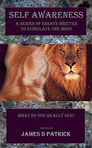 Self Awareness: A Series of Essays Written to Stimulate the Mind! What Do You Really See?  by  James D Patrick