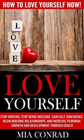 Love Yourself: Stop Hurting, Stop Being Insecure, Gain Self Confidence, Begin Building Relationships, and Increase Personal Growth and Development Through Goals!  by  Mia Conrad