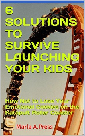 6 SOLUTIONS TO SURVIVE LAUNCHING YOUR KIDS: How Not to Lose Your Emotional Cookies on the Katapult Roller Coaster (The Emotional Roller Coaster Series Book 1) Marla A.Press