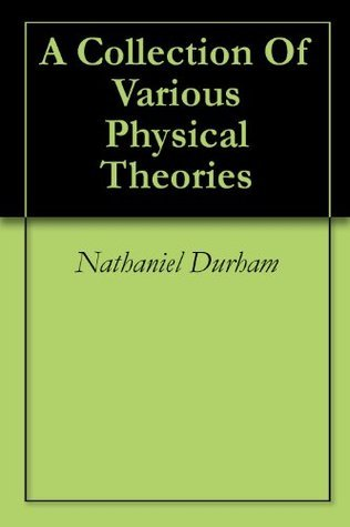 A Collection Of Various Physical Theories  by  Nathaniel Durham